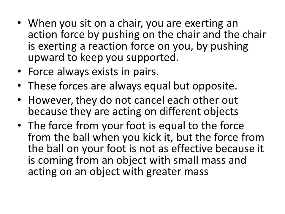 When you sit on a chair, you are exerting an action force by pushing on the chair and the chair is exerting a reaction force on you, by pushing upward to keep you supported.