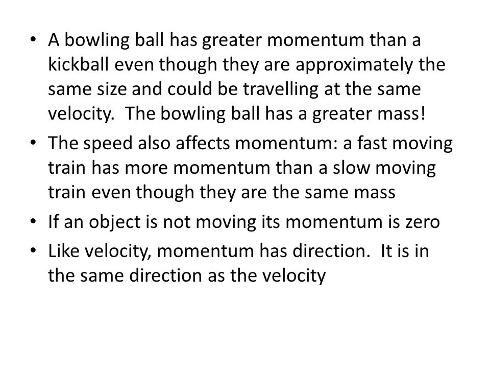 A bowling ball has greater momentum than a kickball even though they are approximately the same size and could be travelling at the same velocity. The bowling ball has a greater mass!