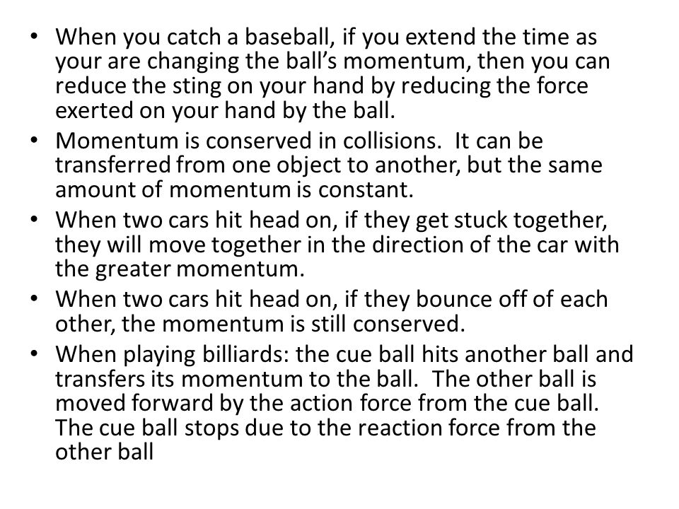 When you catch a baseball, if you extend the time as your are changing the ball's momentum, then you can reduce the sting on your hand by reducing the force exerted on your hand by the ball.