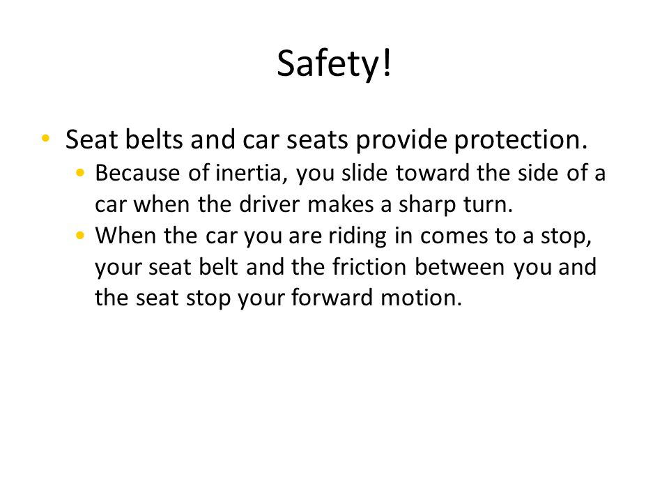Safety! Seat belts and car seats provide protection.