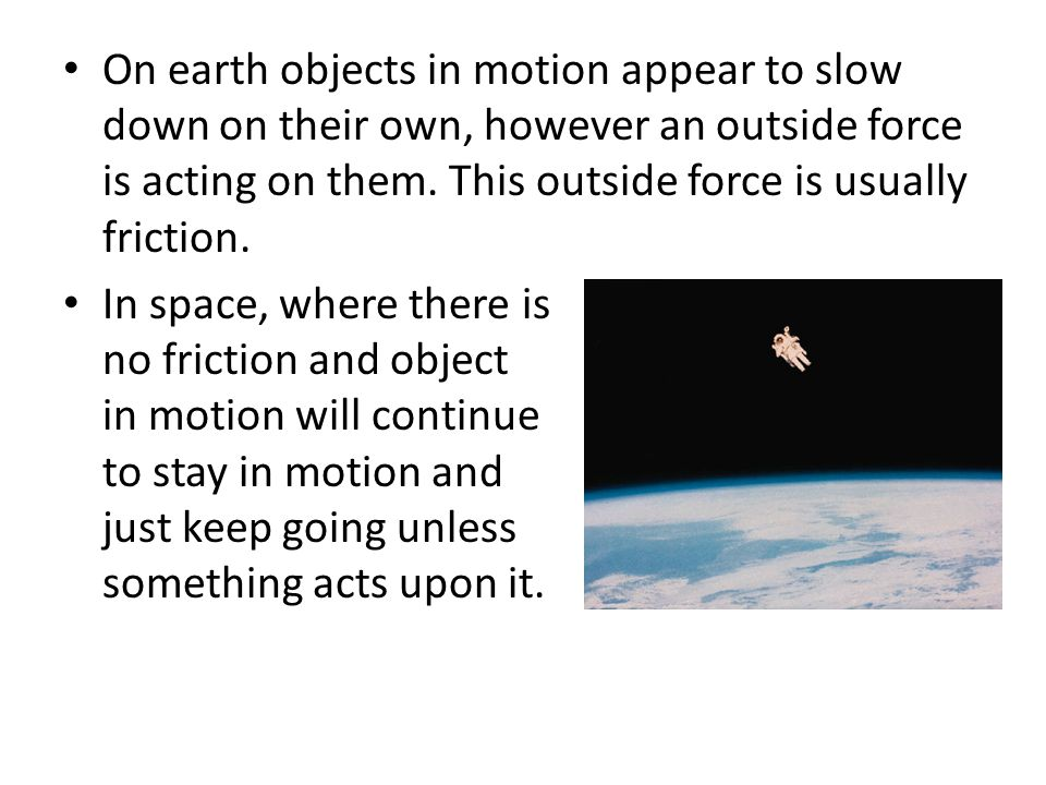 On earth objects in motion appear to slow down on their own, however an outside force is acting on them. This outside force is usually friction.