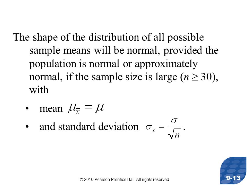 The shape of the distribution of all possible sample means will be normal, provided the population is normal or approximately normal, if the sample size is large (n ≥ 30), with