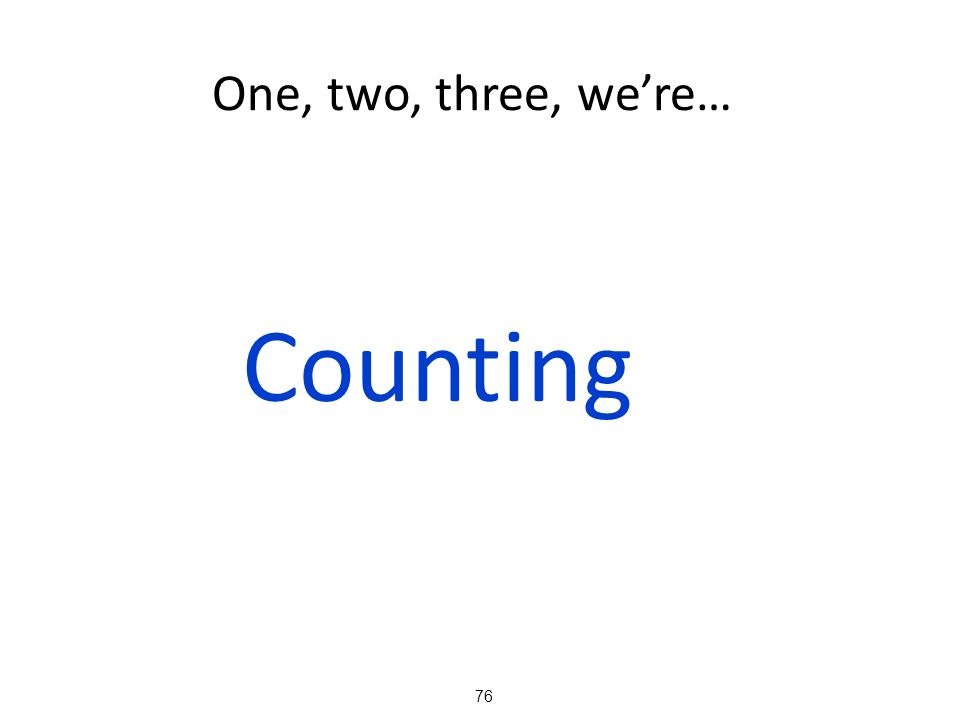 One, two, three, we're… Counting 76