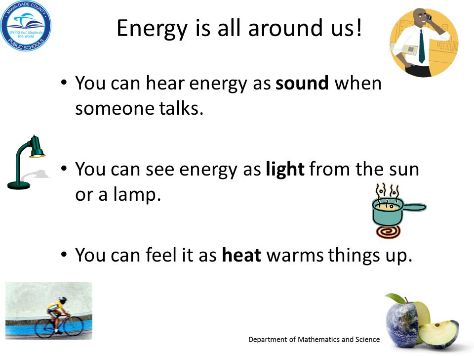 Energy is all around us! You can hear energy as sound when someone talks. You can see energy as light from the sun or a lamp.