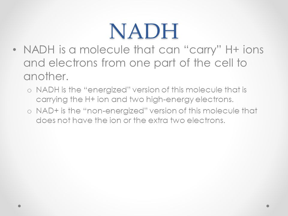 NADH NADH is a molecule that can carry H+ ions and electrons from one part of the cell to another.