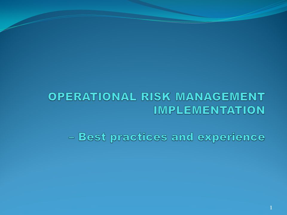 OPERATIONAL RISK MANAGEMENT IMPLEMENTATION – Best practices and experience