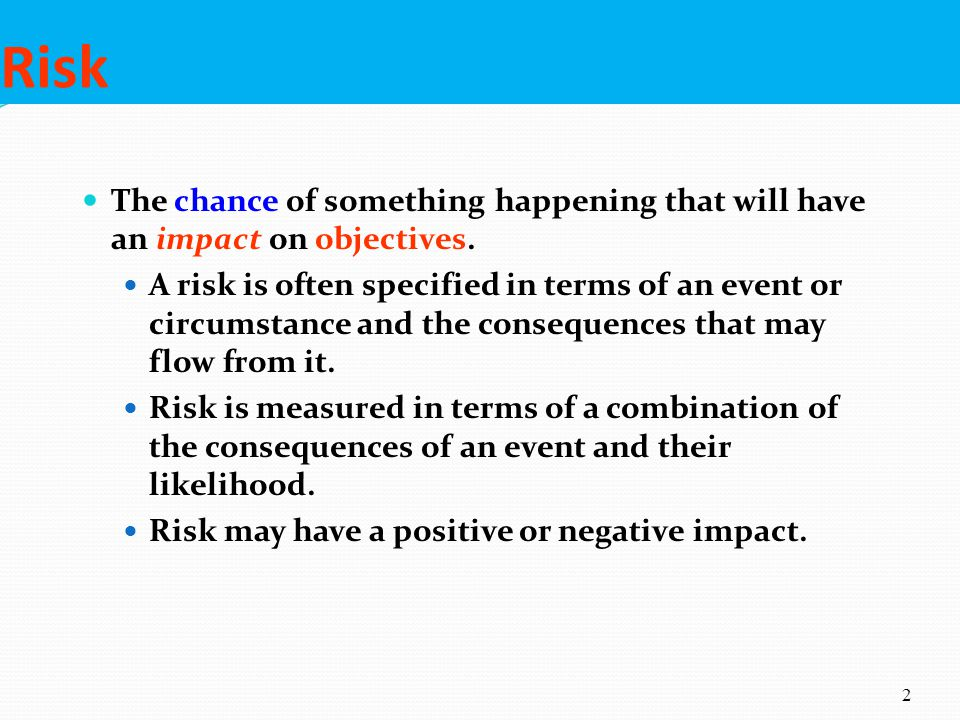 Risk The chance of something happening that will have an impact on objectives.
