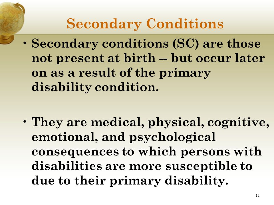 Secondary Conditions Secondary conditions (SC) are those not present at birth -- but occur later on as a result of the primary disability condition.