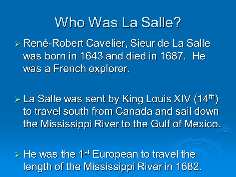 Who Was La Salle René-Robert Cavelier, Sieur de La Salle was born in 1643 and died in He was a French explorer.