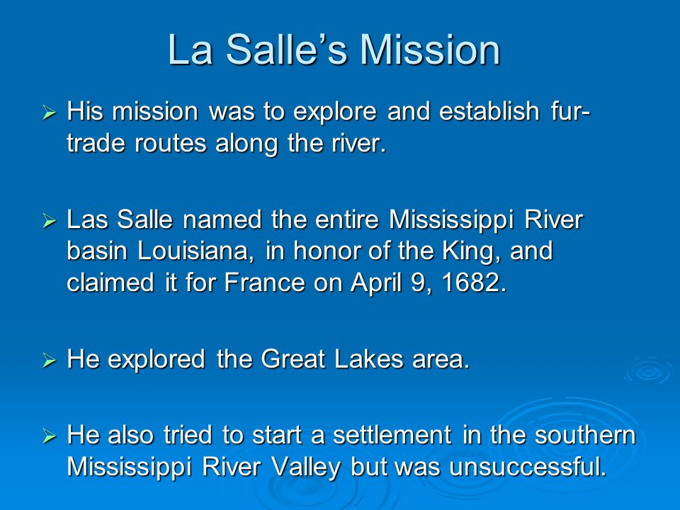 La Salle's Mission His mission was to explore and establish fur-trade routes along the river.
