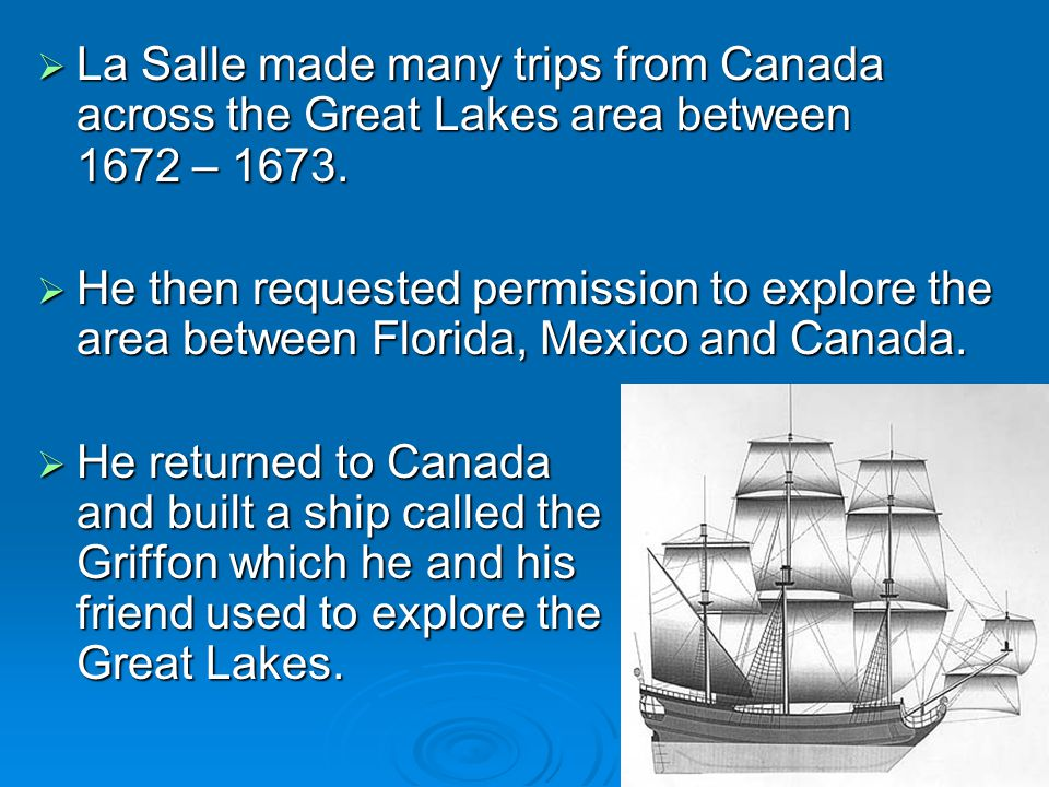 La Salle made many trips from Canada across the Great Lakes area between 1672 – 1673.