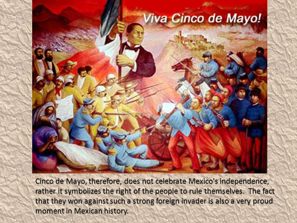 Cinco de Mayo, therefore, does not celebrate Mexico s independence, rather it symbolizes the right of the people to rule themselves.