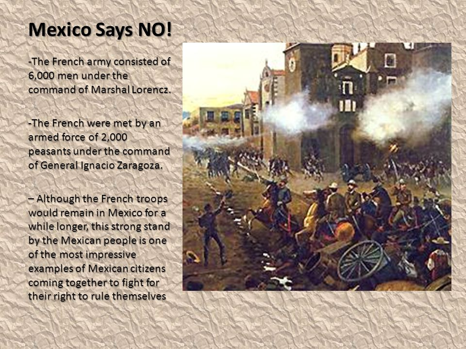Mexico Says NO! The French army consisted of 6,000 men under the command of Marshal Lorencz.