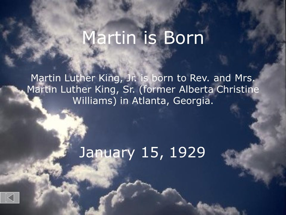 Martin is Born Martin Luther King, Jr. is born to Rev. and Mrs. Martin Luther King, Sr. (former Alberta Christine Williams) in Atlanta, Georgia.