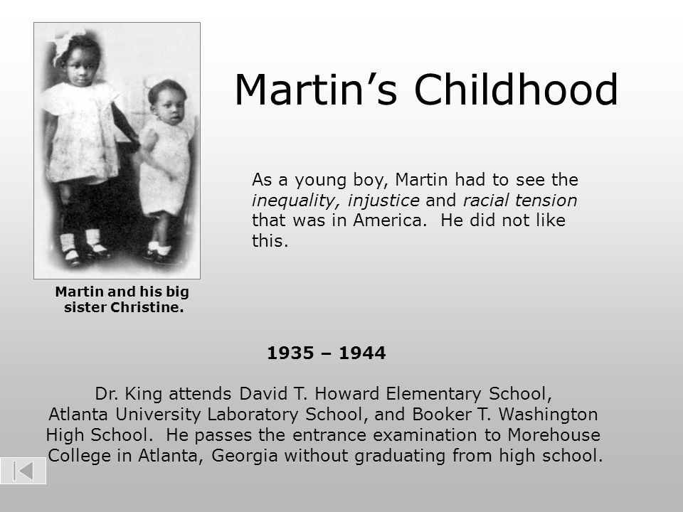 Martin's Childhood As a young boy, Martin had to see the inequality, injustice and racial tension that was in America. He did not like this.
