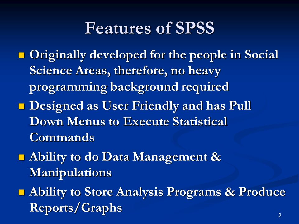 Features of SPSS Originally developed for the people in Social Science Areas, therefore, no heavy programming background required.