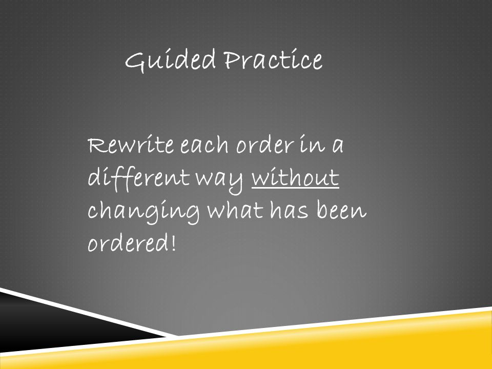 Guided Practice Rewrite each order in a different way without changing what has been ordered!