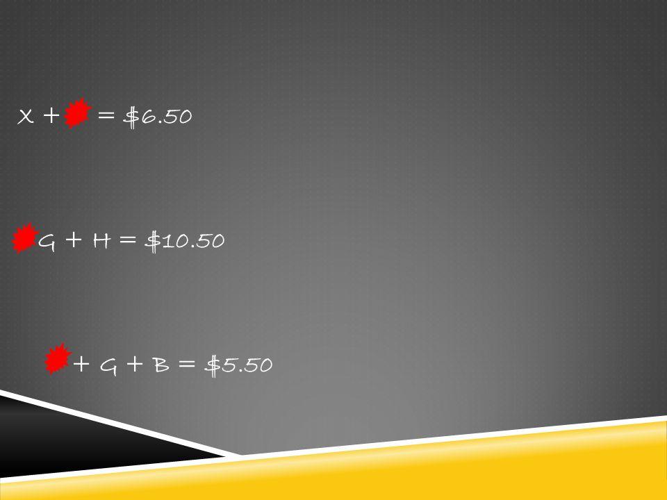 X + = $6.50 G + H = $10.50 + G + B = $5.50