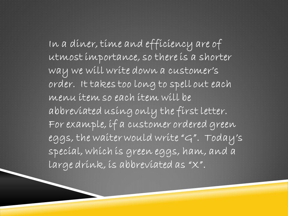 In a diner, time and efficiency are of utmost importance, so there is a shorter way we will write down a customer's order.