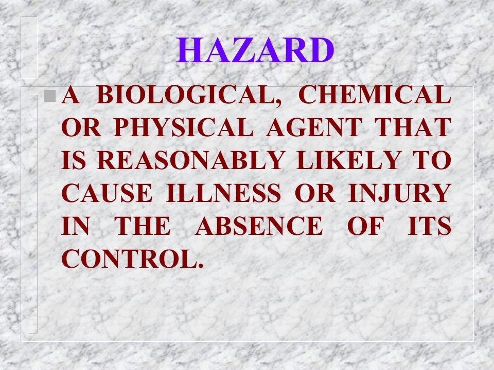 HAZARD A BIOLOGICAL, CHEMICAL OR PHYSICAL AGENT THAT IS REASONABLY LIKELY TO CAUSE ILLNESS OR INJURY IN THE ABSENCE OF ITS CONTROL.