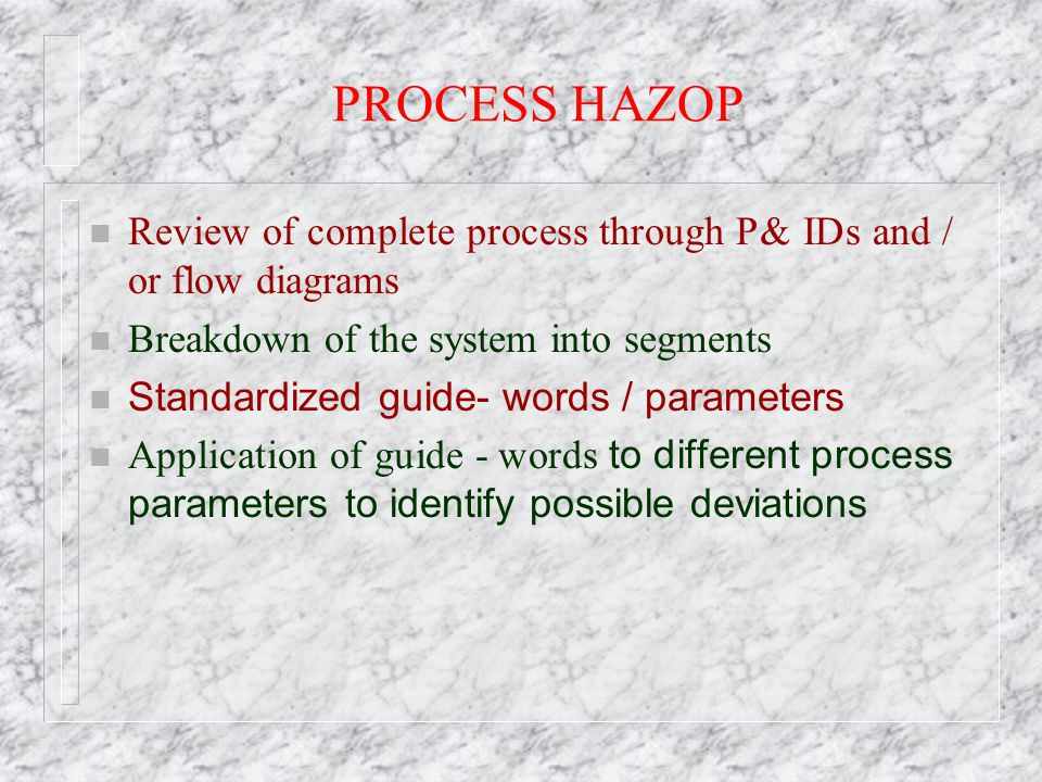 PROCESS HAZOP Review of complete process through P& IDs and / or flow diagrams. Breakdown of the system into segments.