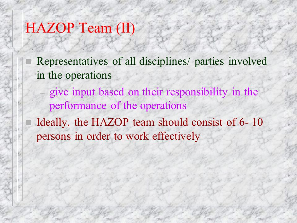 HAZOP Team (II) Representatives of all disciplines/ parties involved in the operations.