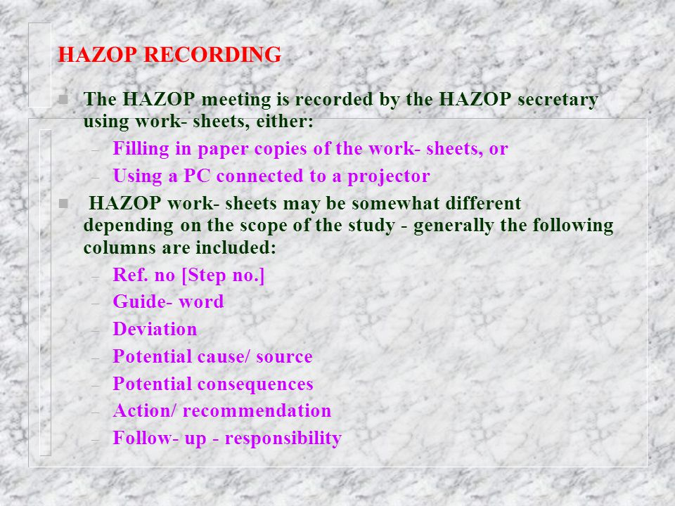 HAZOP RECORDING The HAZOP meeting is recorded by the HAZOP secretary using work- sheets, either: Filling in paper copies of the work- sheets, or.