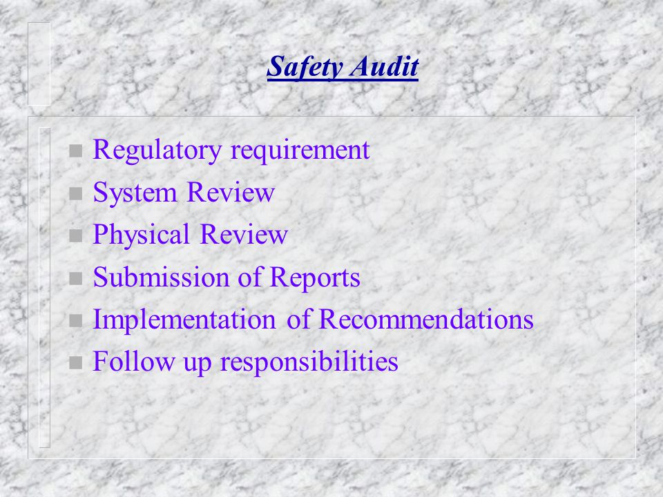 Safety Audit Regulatory requirement. System Review. Physical Review. Submission of Reports. Implementation of Recommendations.