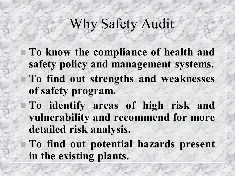 Why Safety Audit To know the compliance of health and safety policy and management systems. To find out strengths and weaknesses of safety program.