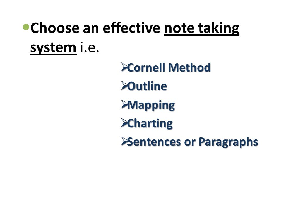 Choose an effective note taking system i.e.