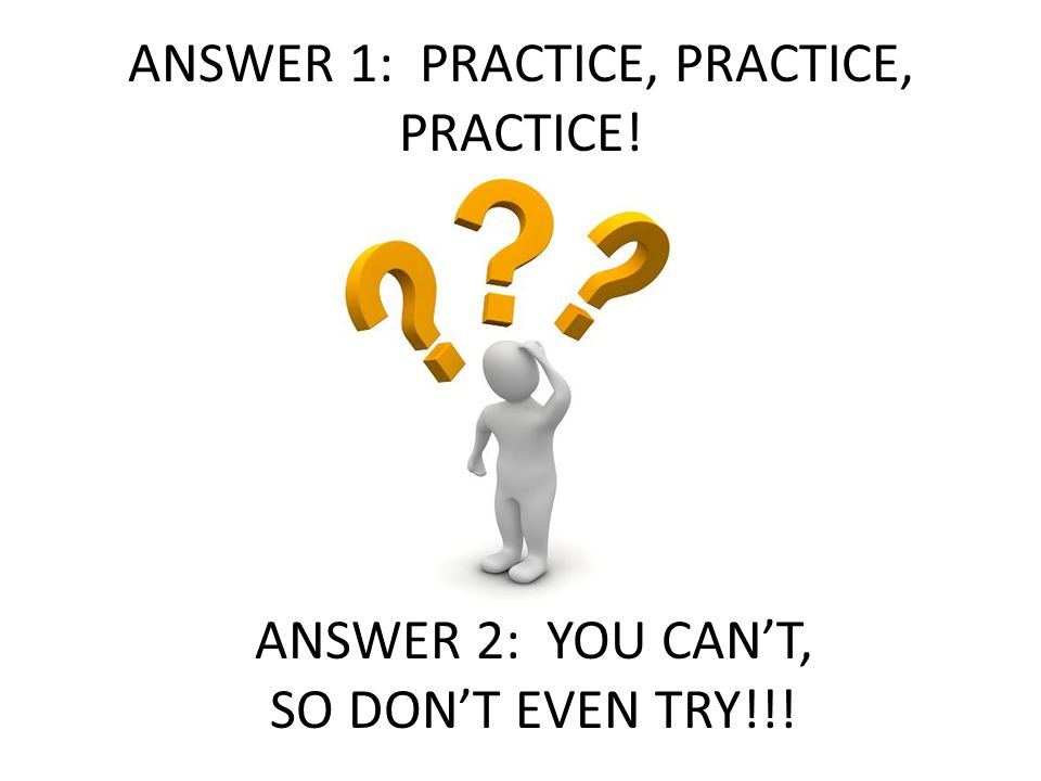 ANSWER 1: PRACTICE, PRACTICE, PRACTICE!