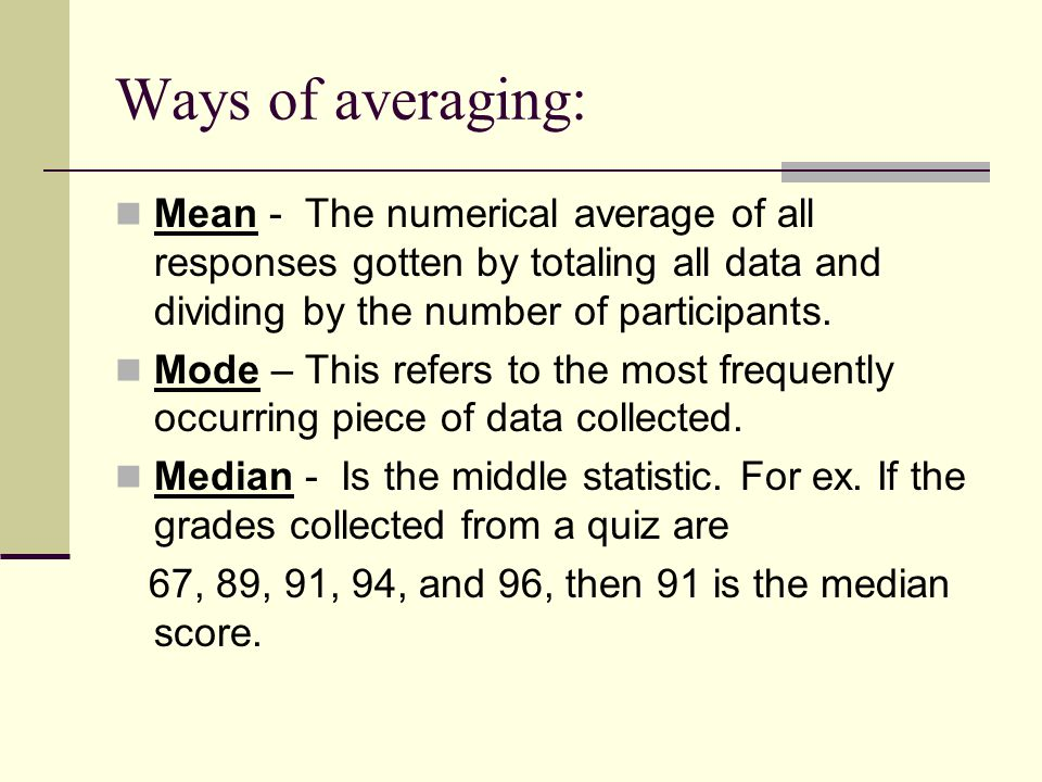 Ways of averaging: Mean - The numerical average of all responses gotten by totaling all data and dividing by the number of participants.