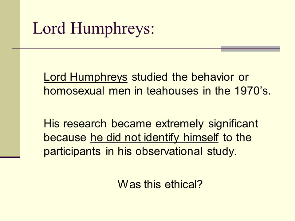 Lord Humphreys: Lord Humphreys studied the behavior or homosexual men in teahouses in the 1970's.