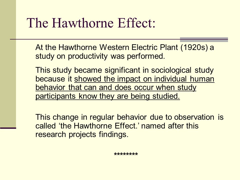 The Hawthorne Effect: At the Hawthorne Western Electric Plant (1920s) a study on productivity was performed.