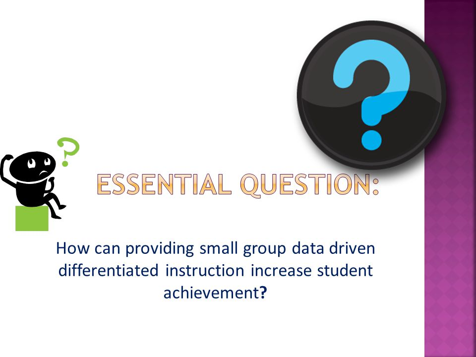 Essential Question: How can providing small group data driven differentiated instruction increase student achievement