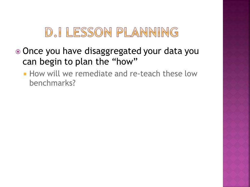 D.I Lesson Planning Once you have disaggregated your data you can begin to plan the how How will we remediate and re-teach these low benchmarks