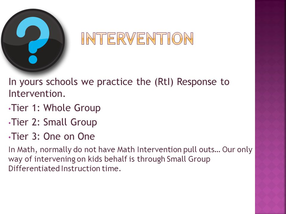 Intervention In yours schools we practice the (RtI) Response to Intervention. Tier 1: Whole Group.