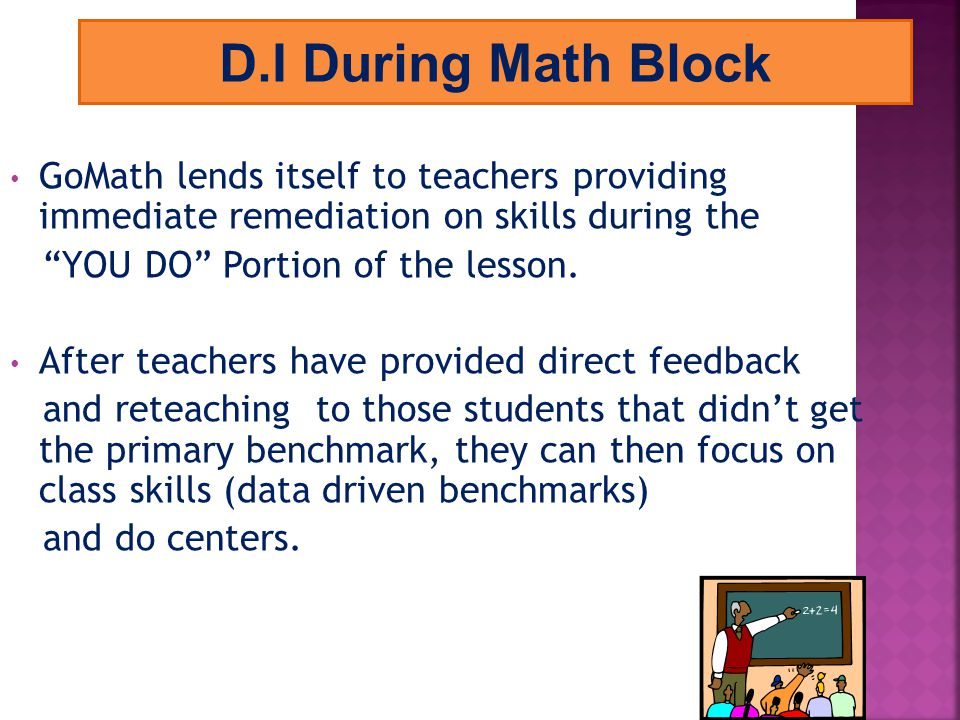 D.I During Math Block GoMath lends itself to teachers providing immediate remediation on skills during the.