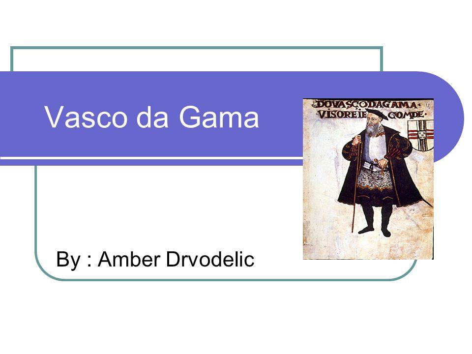 Vasco da Gama By : Amber Drvodelic