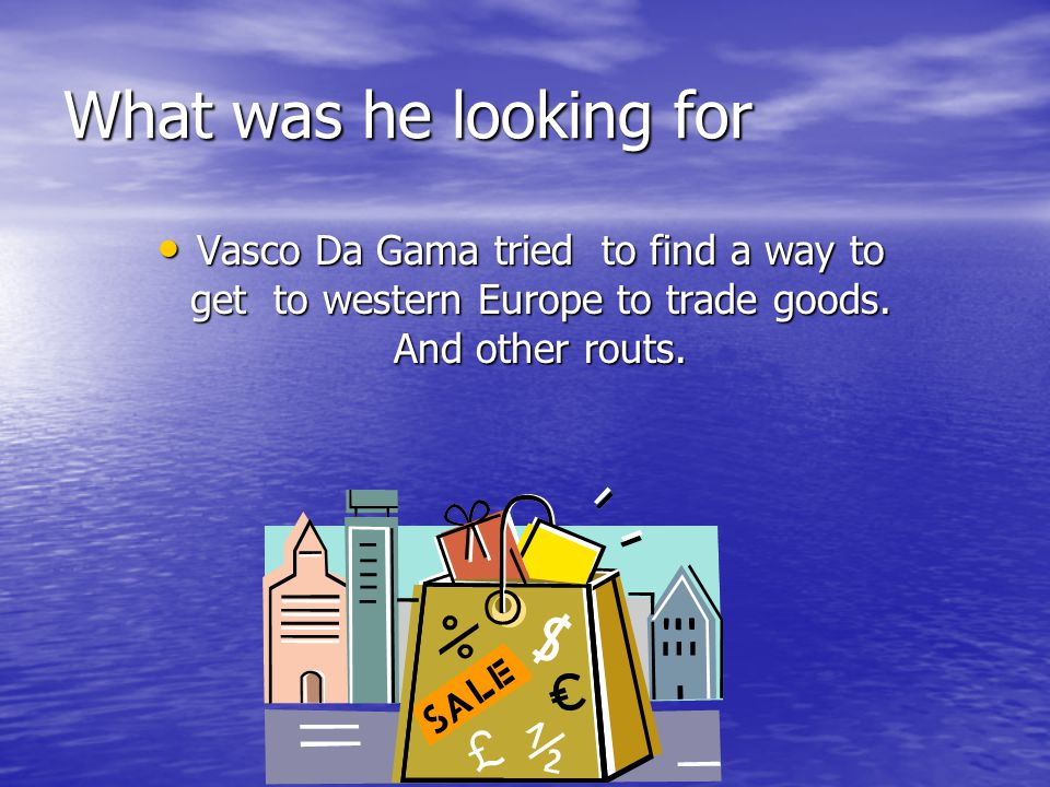 What was he looking for Vasco Da Gama tried to find a way to get to western Europe to trade goods.