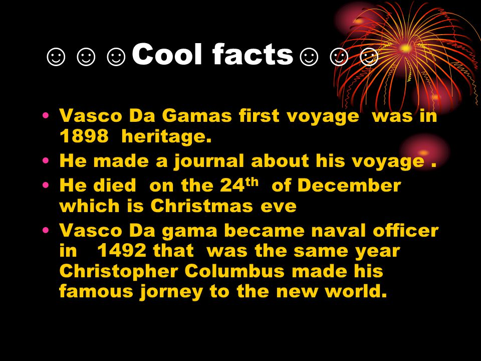 ☺☺☺Cool facts☺☺☺ Vasco Da Gamas first voyage was in 1898 heritage.