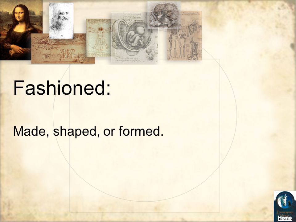 Fashioned: Made, shaped, or formed.