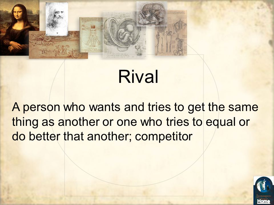 Rival A person who wants and tries to get the same thing as another or one who tries to equal or do better that another; competitor.