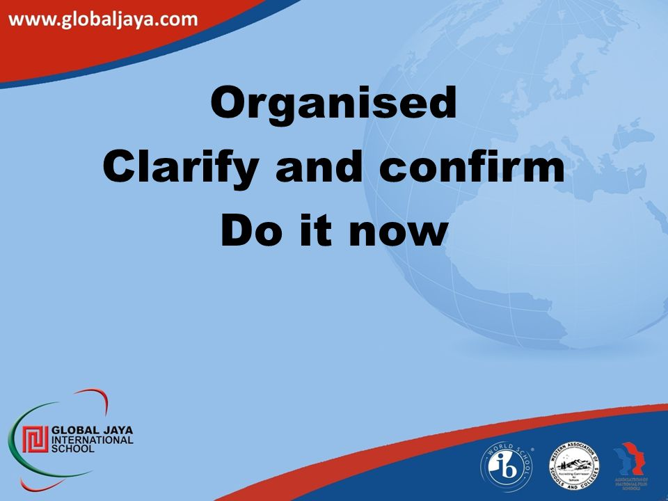 Organised Clarify and confirm Do it now