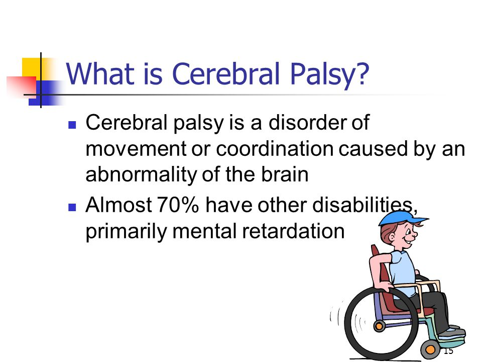What is Cerebral Palsy Cerebral palsy is a disorder of movement or coordination caused by an abnormality of the brain.