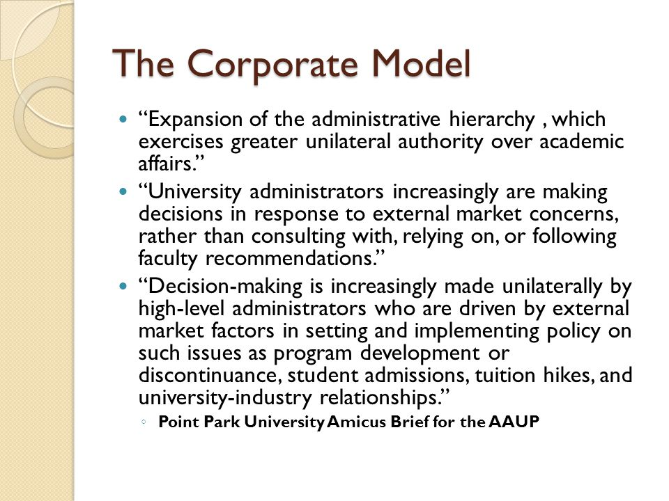 The Corporate Model Expansion of the administrative hierarchy , which exercises greater unilateral authority over academic affairs.