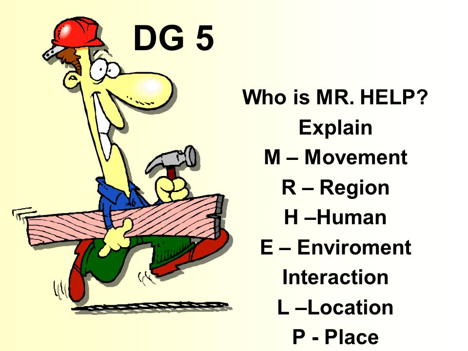DG 5 Who is MR. HELP Explain M – Movement R – Region H –Human