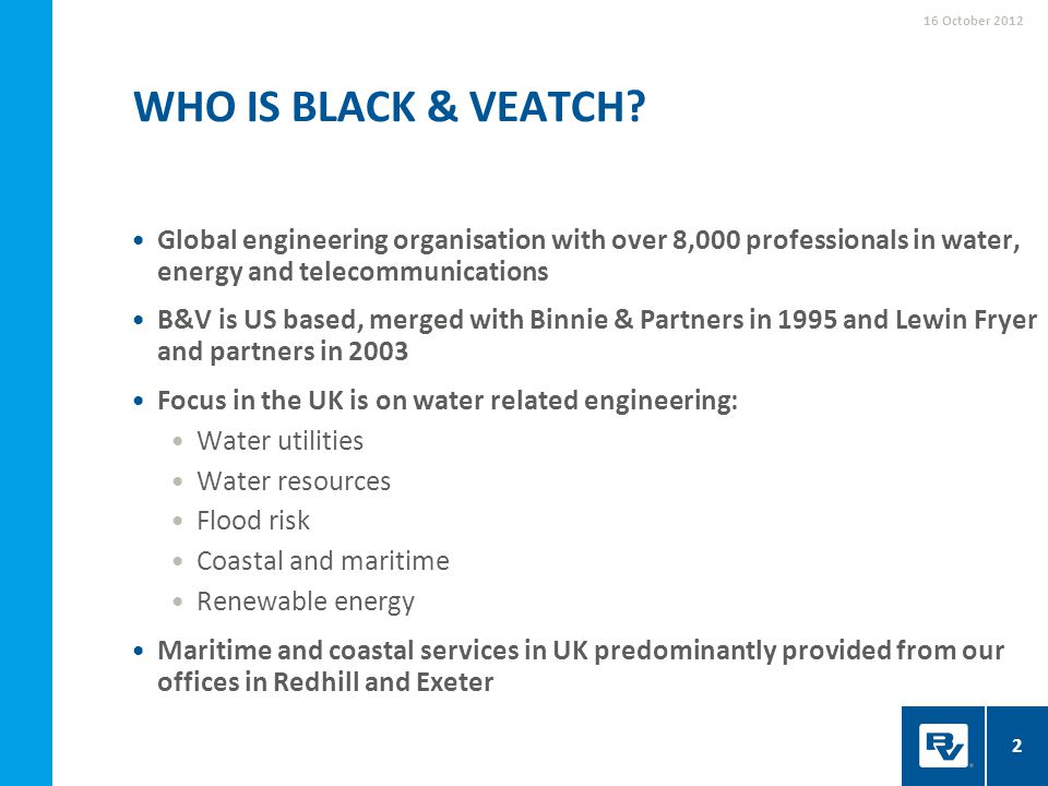 16 October 2012 Who IS black & Veatch Global engineering organisation with over 8,000 professionals in water, energy and telecommunications.