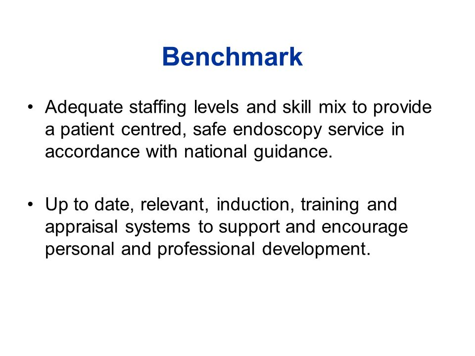 Benchmark Adequate staffing levels and skill mix to provide a patient centred, safe endoscopy service in accordance with national guidance.