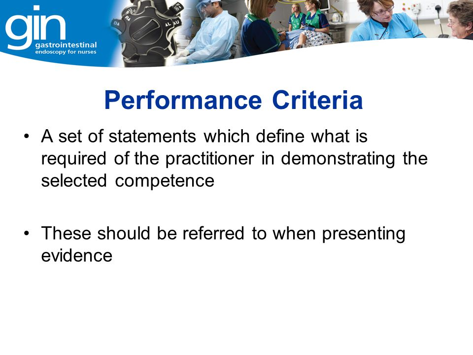 Performance Criteria A set of statements which define what is required of the practitioner in demonstrating the selected competence.